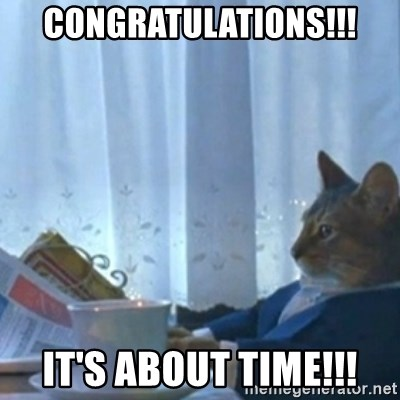 Sophisticated Cat Meme - Congratulations!!! It's about time!!!