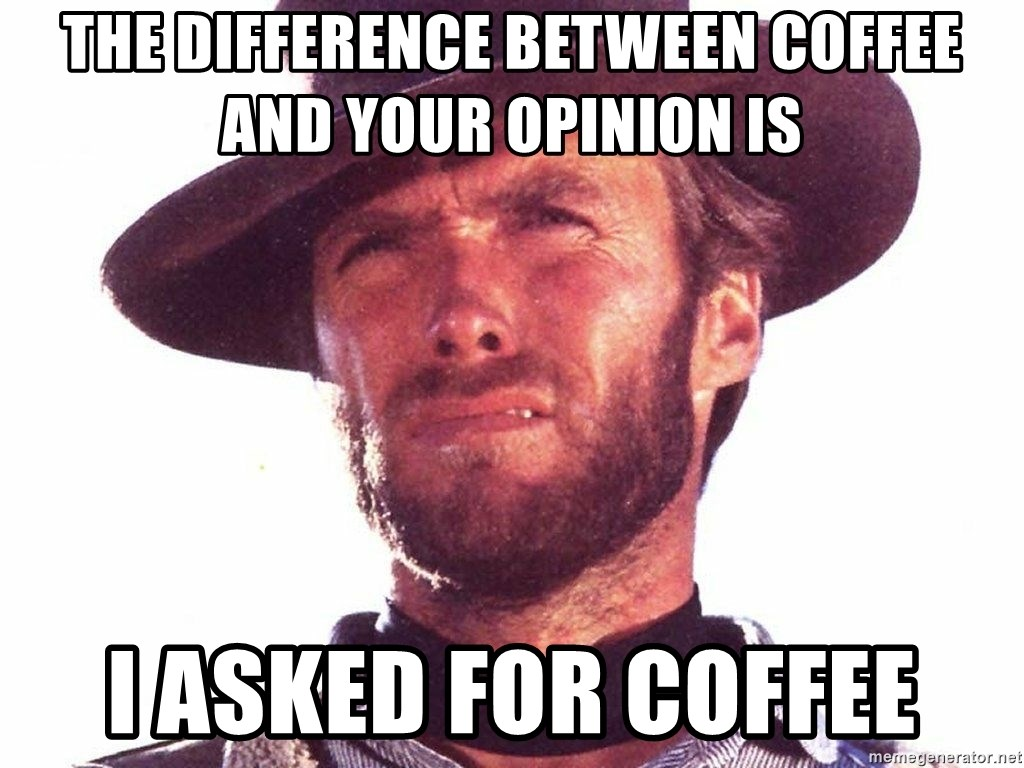 Image result for the difference between coffee and your opinion is i asked for coffee