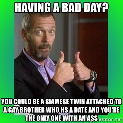 Thumbs up House - Having a Bad Day? you could be a siamese twin attached to a gay brother who hs a date and you're the only one with an ass