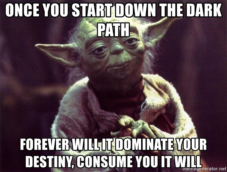 Once you start down the dark path Forever will it dominate your destiny,  consume you it will - Yoda   Meme Generator