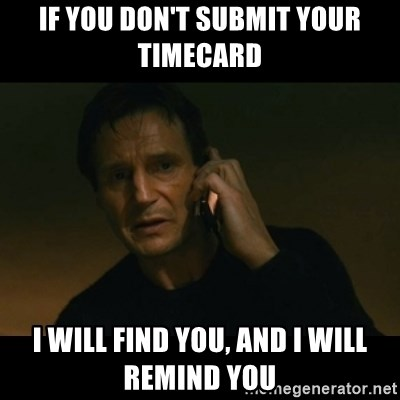 liam neeson taken - IF YOU DON'T SUBMIT YOUR TIMECARD i WILL FIND YOU, AND I WILL REMIND YOU