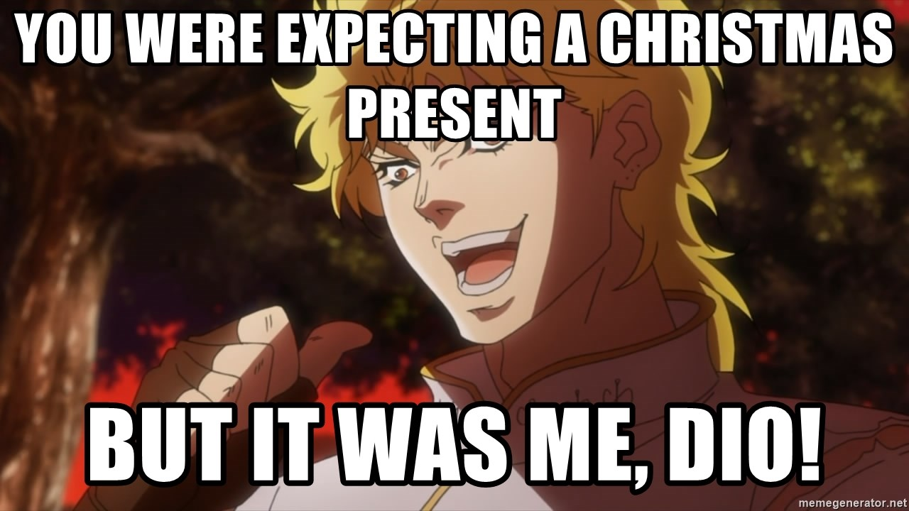 you were expecting a Christmas present but it was me, Dio! - Dio ...