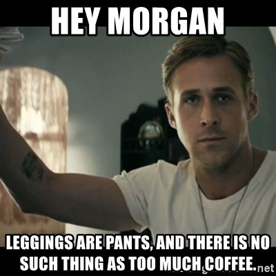 Hey Morgan Leggings Are Pants And There Is No Such Thing As Too Much Coffee Ryan Gosling Hey Girl Meme Generator