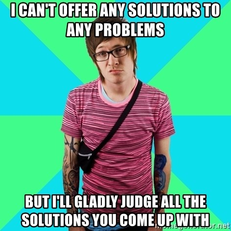 Disingenuous Liberal - i can't offer any solutions to any problems but i'll gladly judge all the solutions you come up with