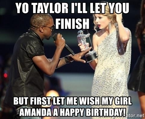 Yo Taylor Ill Let You Finish But First Let Me Wish My Girl Amanda A