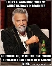 I don't always guy meme - I don't always drive with my windows down in December But when i do, I'm in tennessee where the weather can't make up it's damn mind.