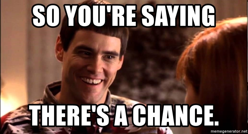 LLOYD CHRISTMAS There's a chance? - so you're saying there's a chance.