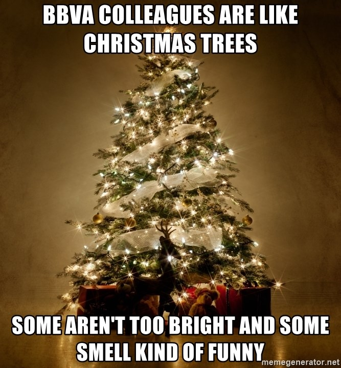 Bbva Colleagues Are Like Christmas Trees Some Aren T Too Bright And