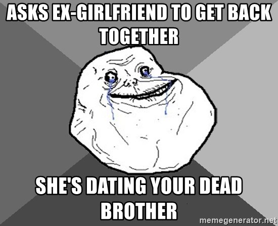 ASKS EX-GIRLFRIEND TO GET BACK TOGETHER SHE'S DATING YOUR DEAD