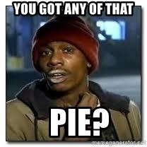 Dave Chapelle crackhead - You got any of that   pie?