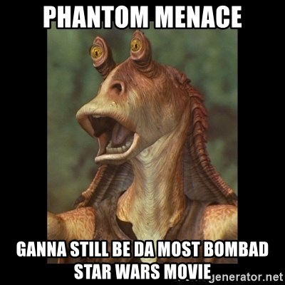 Jar Jar Binks - Phantom Menace ganna still be da most bombad star wars movie