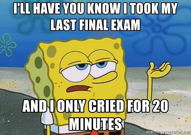 I'll have you know I took my last final exam and I only cried for 20