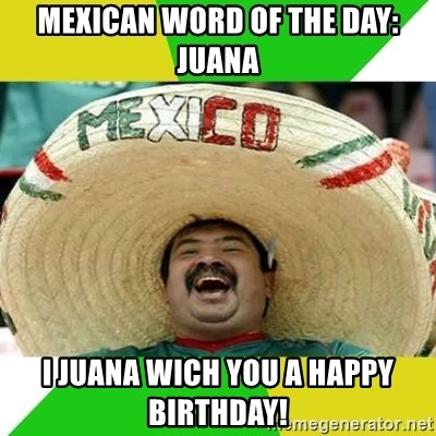 Happy Mexican - Mexican word of the day: Juana I juana wich you a happy birthday!