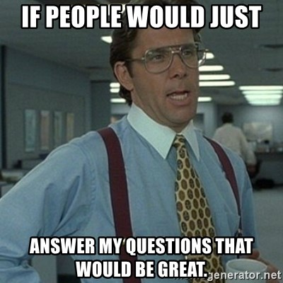 Office Space Boss - If people would just  answer my questions that would be great.