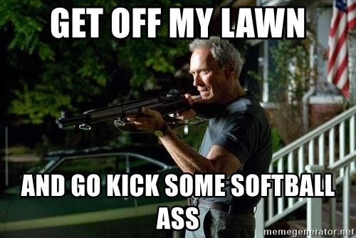 Get Off My Lawn And Go Kick Some Softball Ass Clint Eastwood Get Off My Lawn