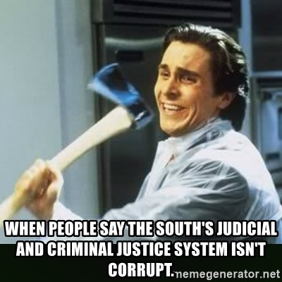 When people say the South's judicial and criminal justice system isn't  corrupt. - funny axe guy | Meme Generator