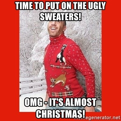 ERMAHGERD CHRISTMAS! - Time to put on the Ugly Sweaters! OMG - It's Almost Christmas!
