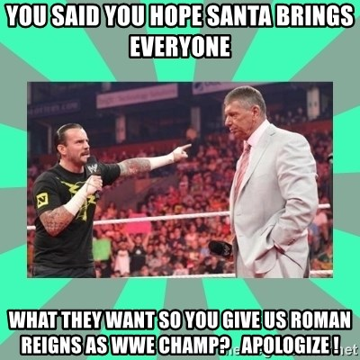 CM Punk Apologize! - YOU SAID YOU HOPE SANTA BRINGS EVERYONE WHAT THEY WANT SO YOU GIVE US ROMAN REIGNS AS WWE CHAMP?   APOLOGIZE !
