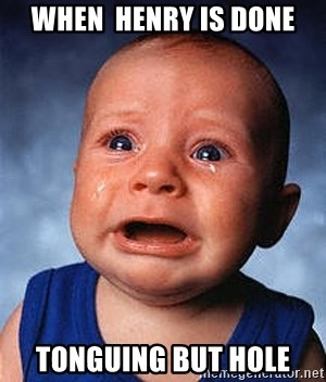 Crying Baby - WHEN  HENRY IS DONE tonguing but hole