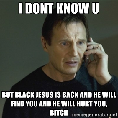 66224355 i dont know u but black jesus is back and he will find you and he