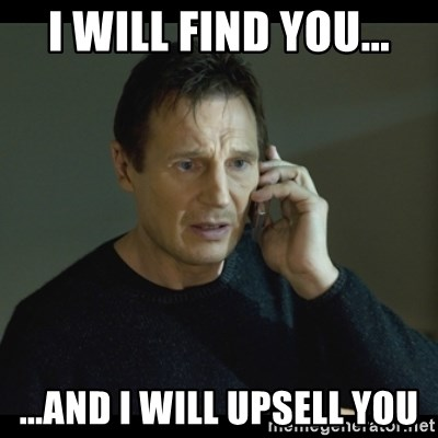 I will Find You Meme - I will find you... ...and I will upsell you