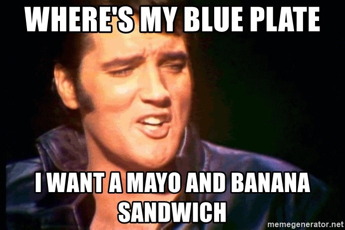 Where S My Blue Plate I Want A Mayo And Banana Sandwich Elvis Presley 254556 Meme Generator