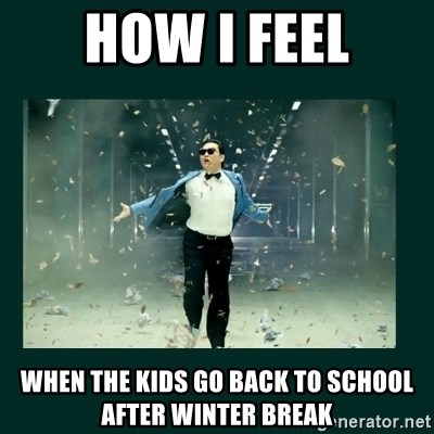 HOW I FEEL WHEN THE KIDS GO BACK TO SCHOOL AFTER WINTER BREAK - Gangnam style psy | Meme Generator