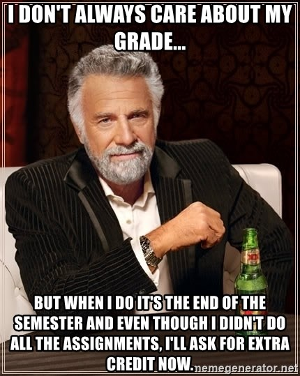 The Most Interesting Man In The World - I don't always care about my grade... but when I do it's the end of the semester and even though I didn't do all the assignments, I'll ask for extra credit now.