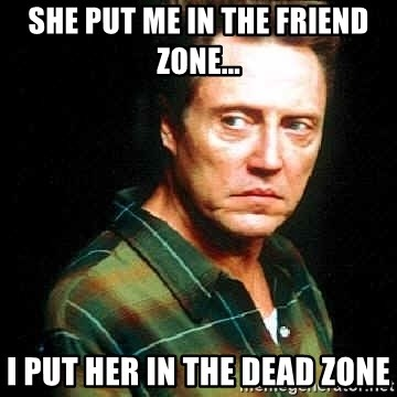 SHE PUT ME IN THE FRIEND ZONE    I PUT HER IN THE DEAD ZONE