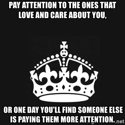 Pay attention to the ones that love and care about you, or one day