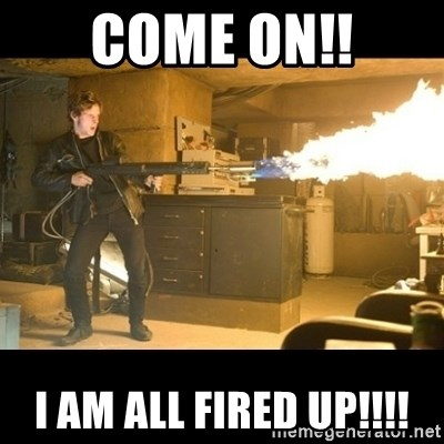 Come on!! I am all fired up!!!! - kill it with fire   Meme Generator