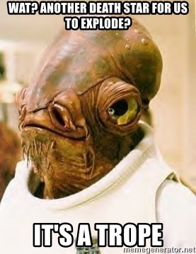 Ackbar - WAT? ANOTHER DEATH STAR FOR US TO EXPLODE? IT'S A TROPE