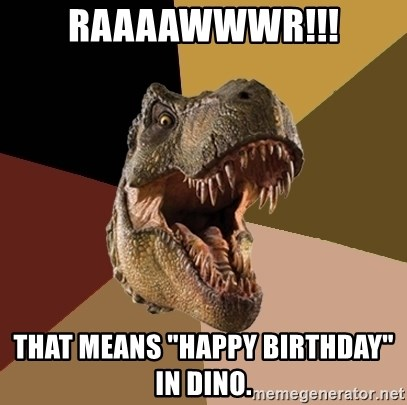 "Raging T-rex - Raaaawwwr!!! That means ""happy birthday"" in Dino."