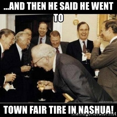 And Then He Said He Went To Town Fair Tire In Nashua Laughing