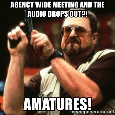 Agency wide meeting and the audio drops out?! Amatures! - john
