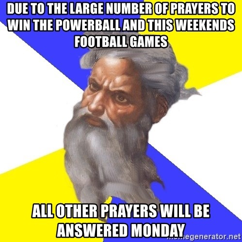 God - Due to the large number of prayers to win the Powerball and this weekends football games all other prayers will be answered Monday