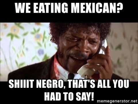 Pulp Fiction sending the Wolf - We eating Mexican? shiiit negro, that's all you had to say!