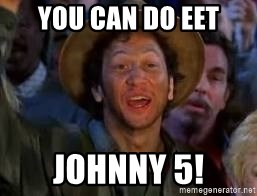 You Can Do It Guy - YOU CAN DO EET JOHNNY 5!