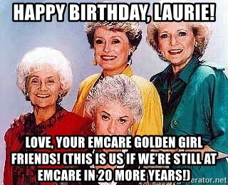 golden girls cast - Happy Birthday, Laurie! Love, Your emcare Golden girl friends! (this is us if we're still at EmCare in 20 more years!)