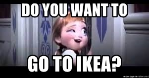 frozen do you want to build a snowman - do you want to go to ikea?