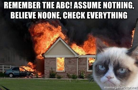 grumpy cat 8 - Remember the ABC! Assume nothing, believe noone, check everything