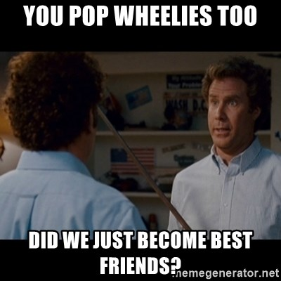 Step Brothers Best friends - you pop wheelies too did we just become best friends?