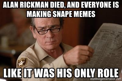 Tommy Lee Jones  - Alan Rickman died, and everyone is making Snape memes Like it was his only role