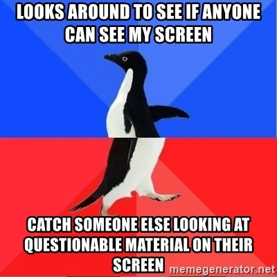 Socially Awkward to Awesome Penguin - Looks around to see if anyone can see my screen Catch someone else looking at questionable material on their screen