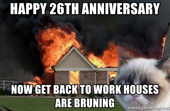 grumpy cat 8 - Happy 26th Anniversary Now get back to work houses are bruning