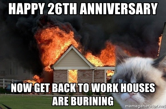 grumpy cat 8 - Happy 26th Anniversary  Now Get Back to Work Houses are Burining