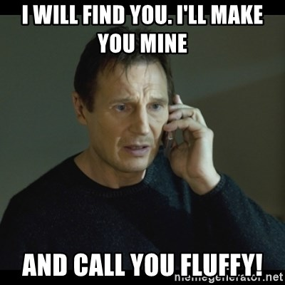 66490798 i will find you i'll make you mine and call you fluffy! i will