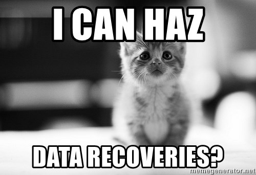 I can haz results nao? - I CAN HAZ DATA RECOVERIES?
