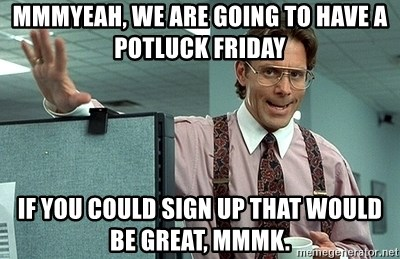 66529102 mmmyeah, we are going to have a potluck friday if you could sign