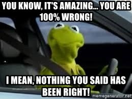 kermit the frog in car - You know, it's amazing... You are 100% WRONG! I mean, nothing you said has been right!
